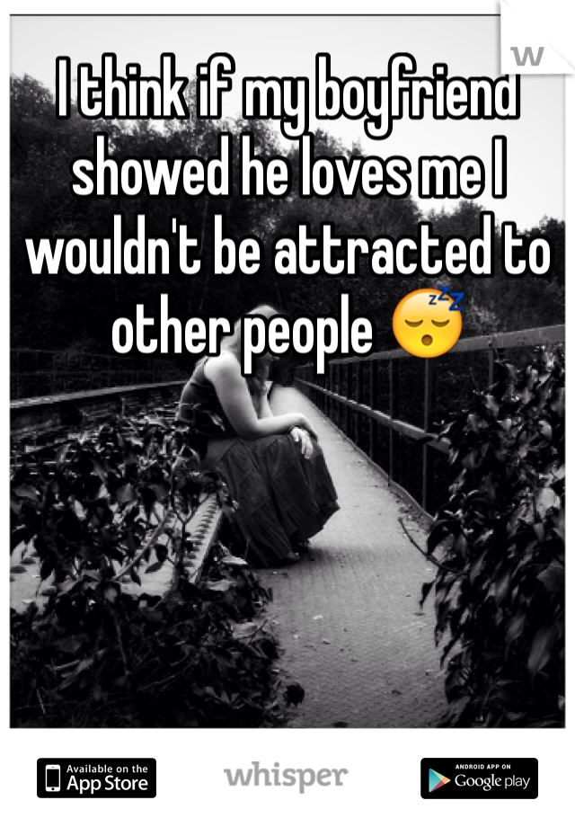 I think if my boyfriend showed he loves me I wouldn't be attracted to other people 😴