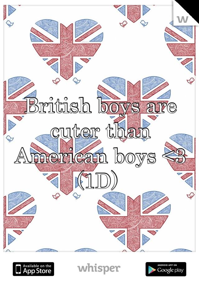British boys are  cuter than American boys <3 (1D)