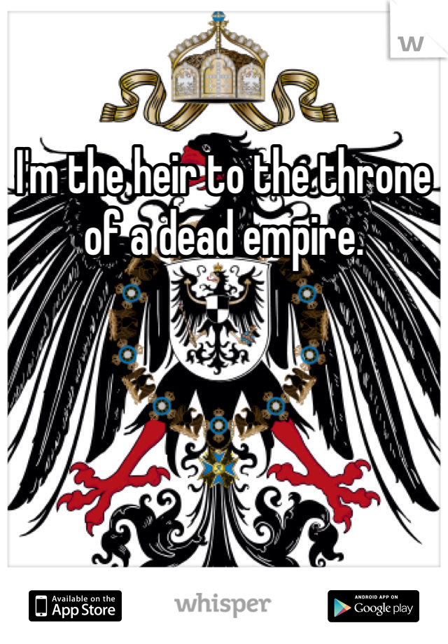 I'm the heir to the throne of a dead empire.