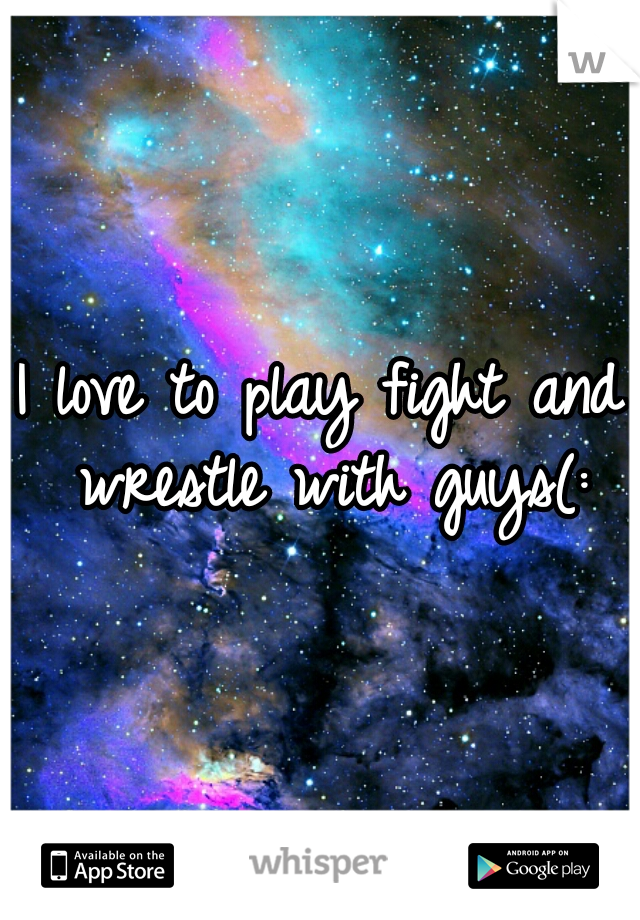 I love to play fight and wrestle with guys(:
