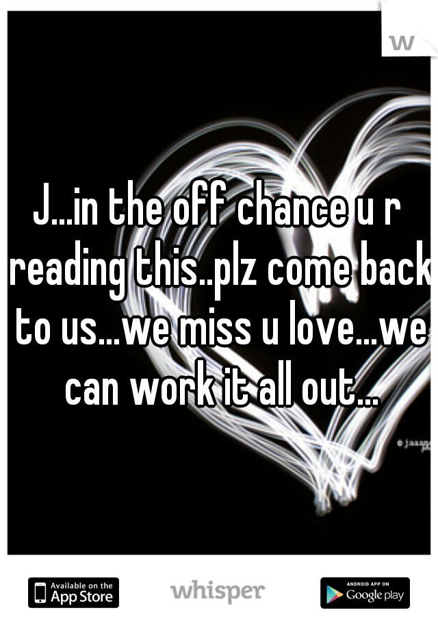 J...in the off chance u r reading this..plz come back to us...we miss u love...we can work it all out...