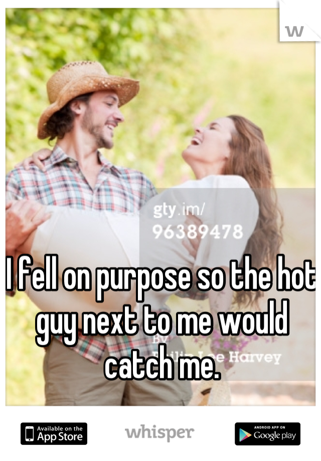 I fell on purpose so the hot guy next to me would catch me.
