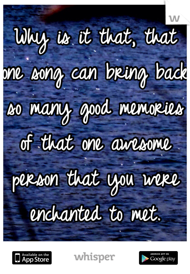 Why is it that, that one song can bring back so many good memories of that one awesome person that you were enchanted to met.