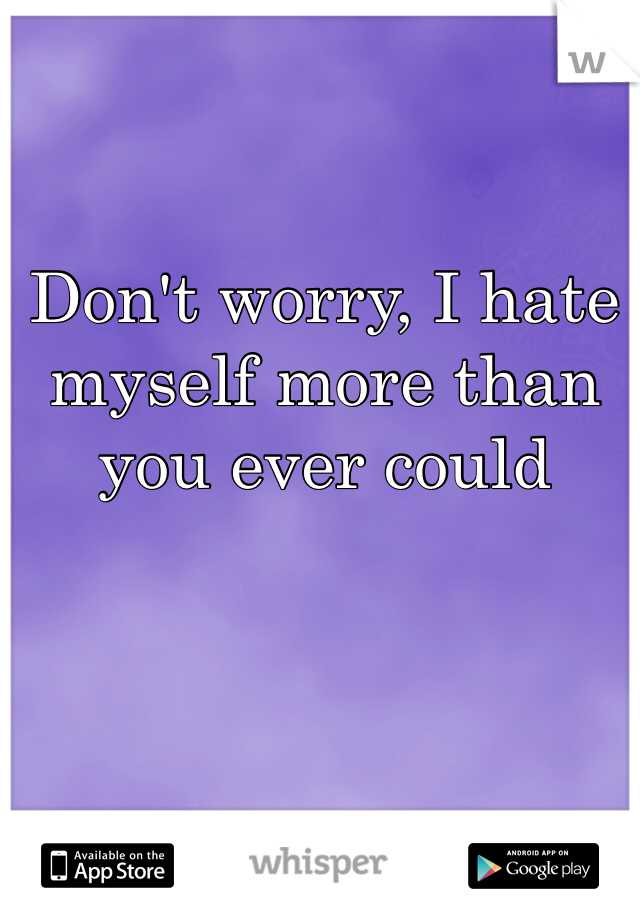 Don't worry, I hate myself more than you ever could