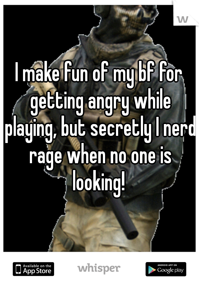 I make fun of my bf for getting angry while playing, but secretly I nerd rage when no one is looking!