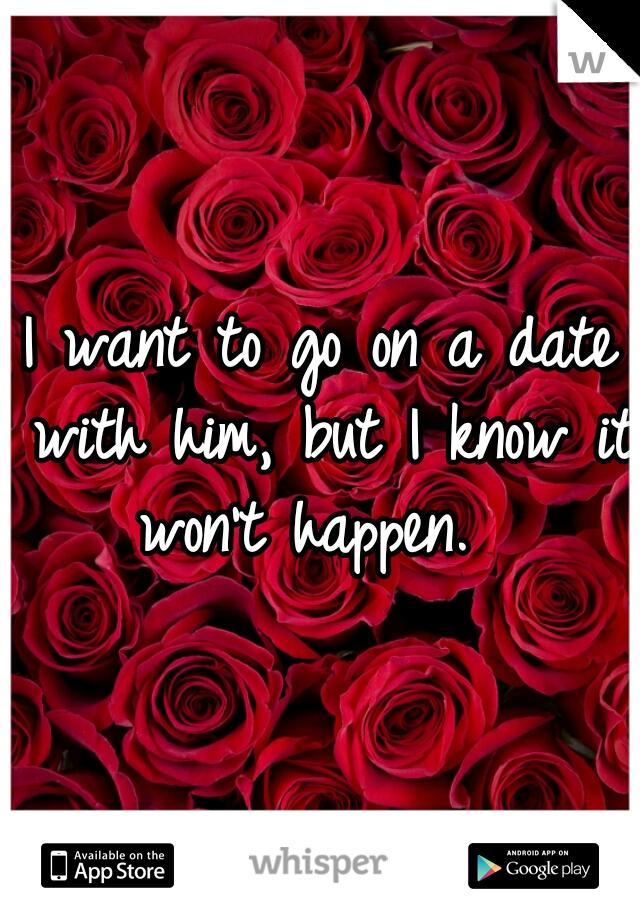 I want to go on a date with him, but I know it won't happen.
