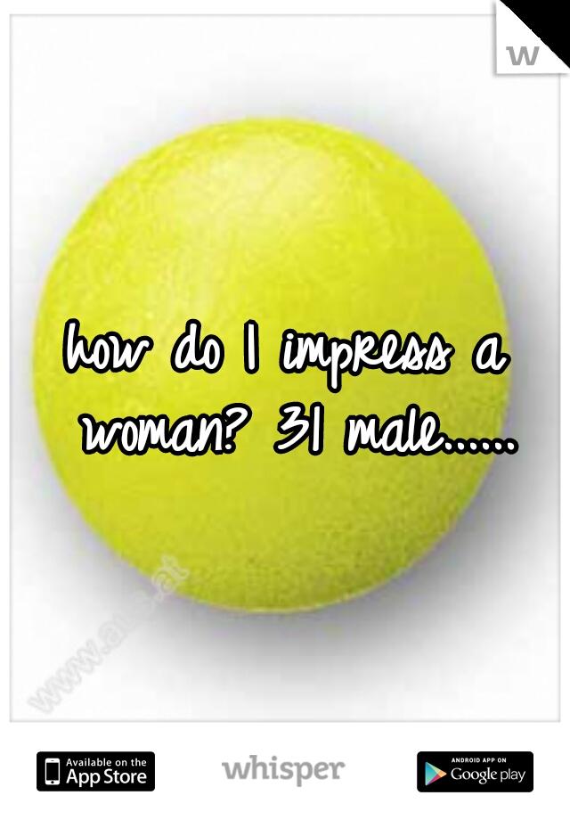 how do I impress a woman? 31 male......