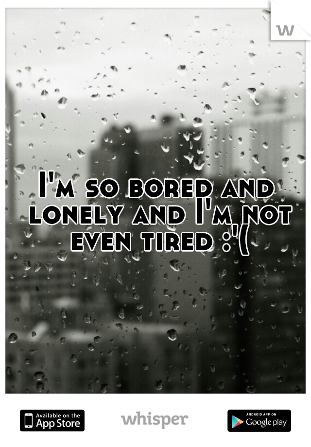 I'm so bored and lonely and I'm not even tired :'(
