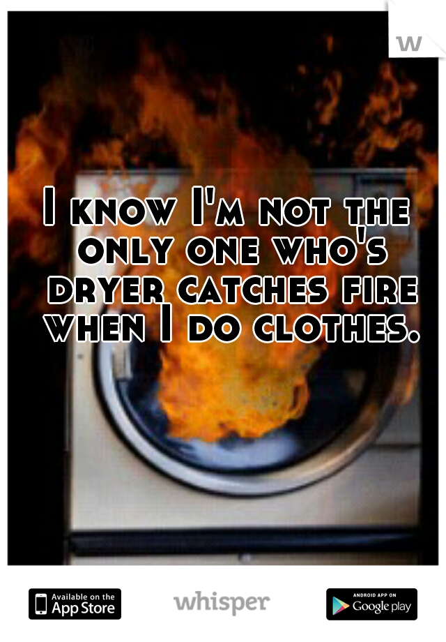 I know I'm not the only one who's dryer catches fire when I do clothes.
