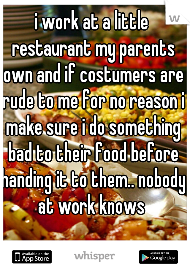 i work at a little restaurant my parents own and if costumers are rude to me for no reason i make sure i do something bad to their food before handing it to them.. nobody at work knows