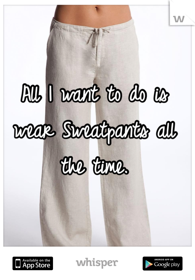 All I want to do is wear Sweatpants all the time.