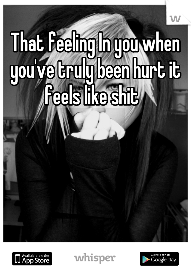 That feeling In you when you've truly been hurt it feels like shit