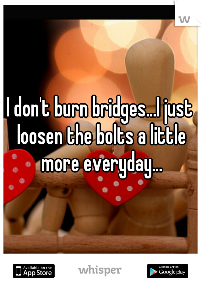 I don't burn bridges...I just loosen the bolts a little more everyday...