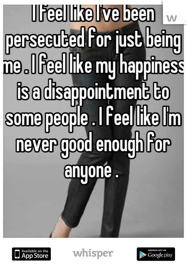 I feel like I've been persecuted for just being me . I feel like my happiness is a disappointment to some people . I feel like I'm never good enough for anyone .