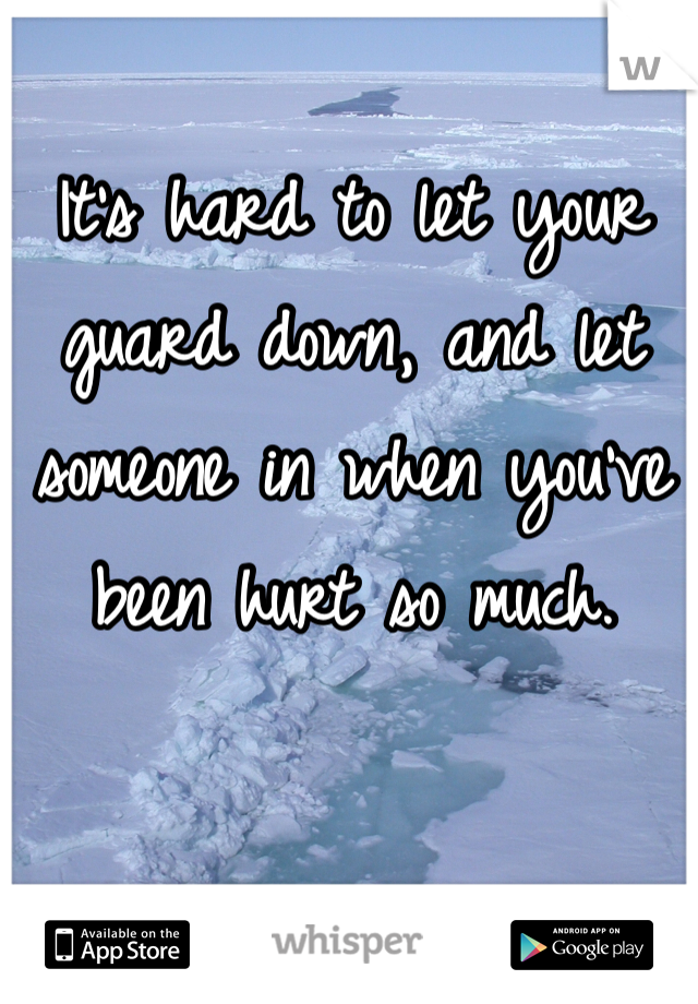 It's hard to let your guard down, and let someone in when you've been hurt so much.