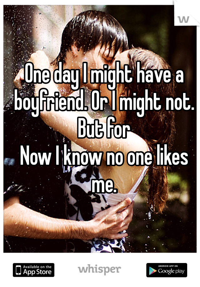One day I might have a boyfriend. Or I might not. But for Now I know no one likes me.
