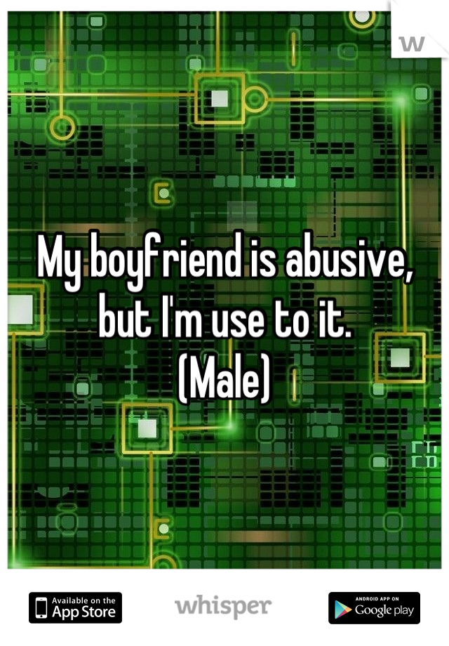 My boyfriend is abusive, but I'm use to it. (Male)