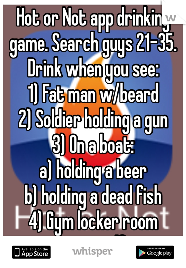 Hot or Not app drinking game. Search guys 21-35. Drink when you see: 1) Fat man w/beard 2) Soldier holding a gun 3) On a boat: a) holding a beer b) holding a dead fish 4) Gym locker room mirror selfie
