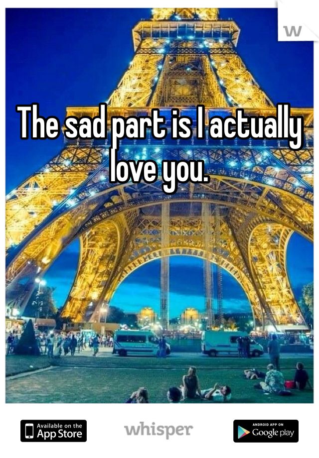 The sad part is I actually love you.