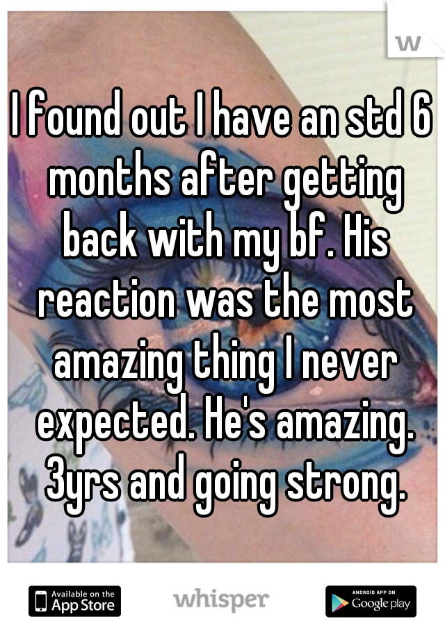 I found out I have an std 6 months after getting back with my bf. His reaction was the most amazing thing I never expected. He's amazing. 3yrs and going strong.