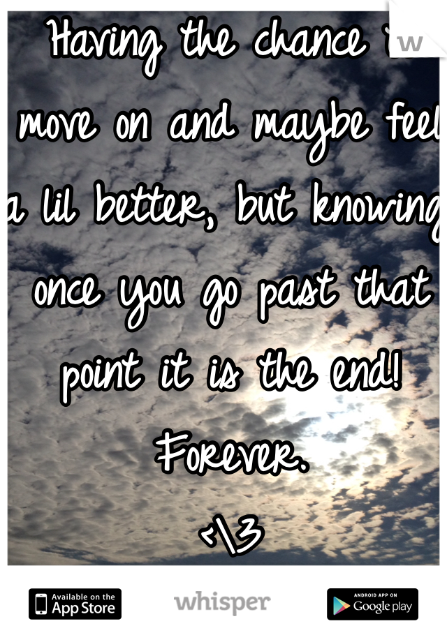 Having the chance to move on and maybe feel a lil better, but knowing once you go past that point it is the end! Forever. <\3
