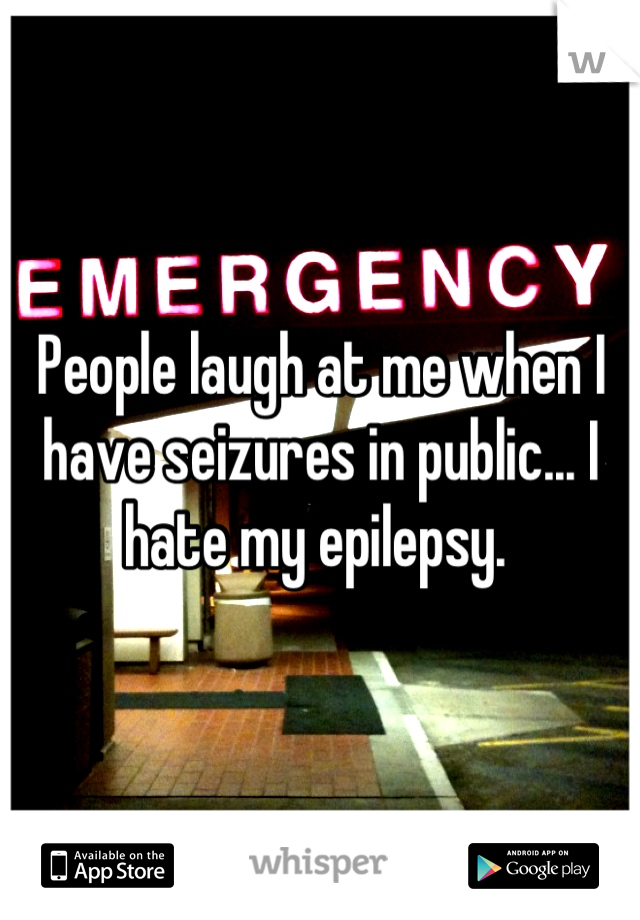 People laugh at me when I have seizures in public... I hate my epilepsy.