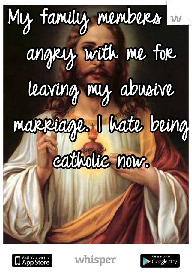 My family members act angry with me for leaving my abusive marriage. I hate being catholic now.