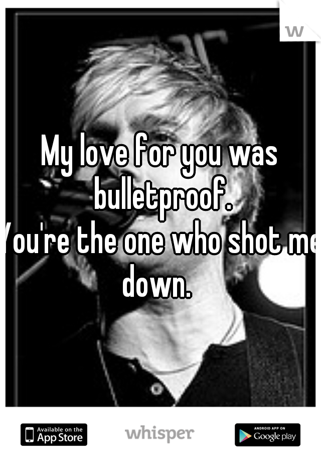 My love for you was bulletproof. You're the one who shot me down.