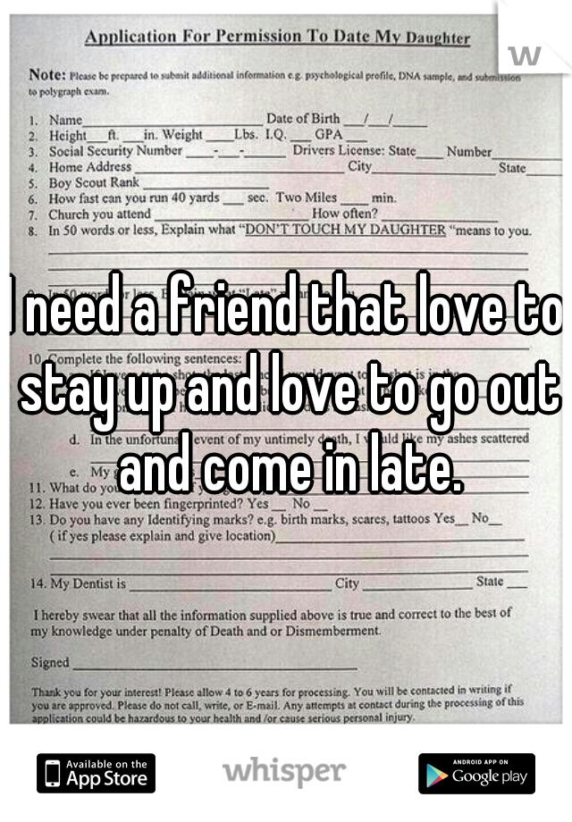 I need a friend that love to stay up and love to go out and come in late.