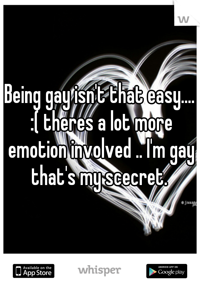 Being gay isn't that easy.... :( theres a lot more emotion involved .. I'm gay that's my scecret.