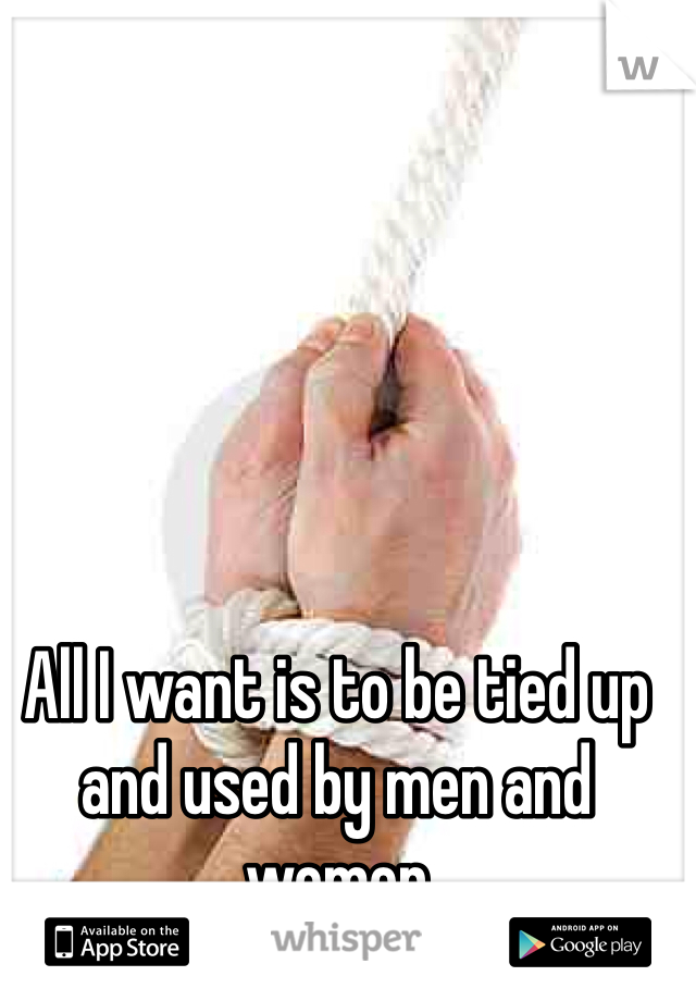 All I want is to be tied up and used by men and women
