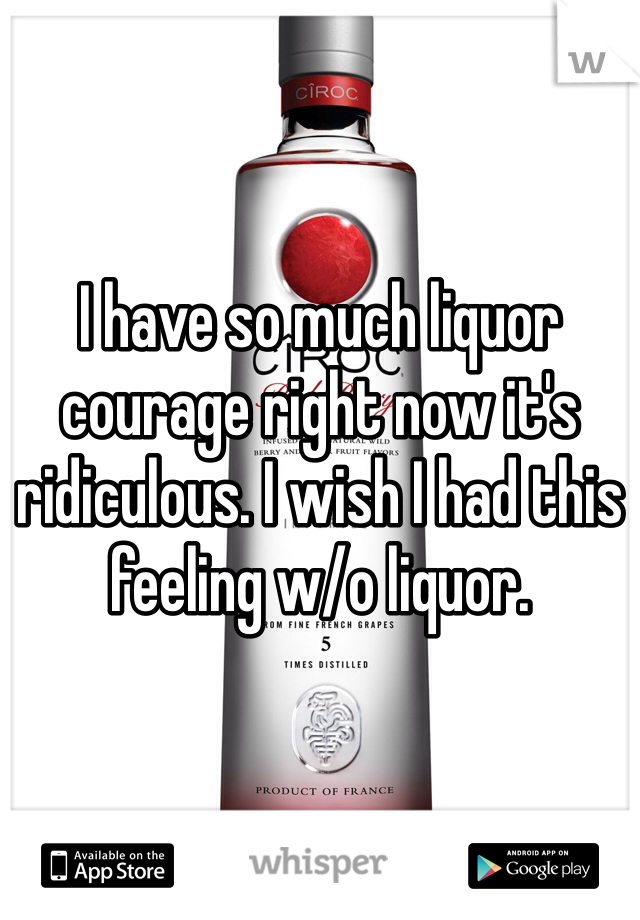 I have so much liquor courage right now it's ridiculous. I wish I had this feeling w/o liquor.