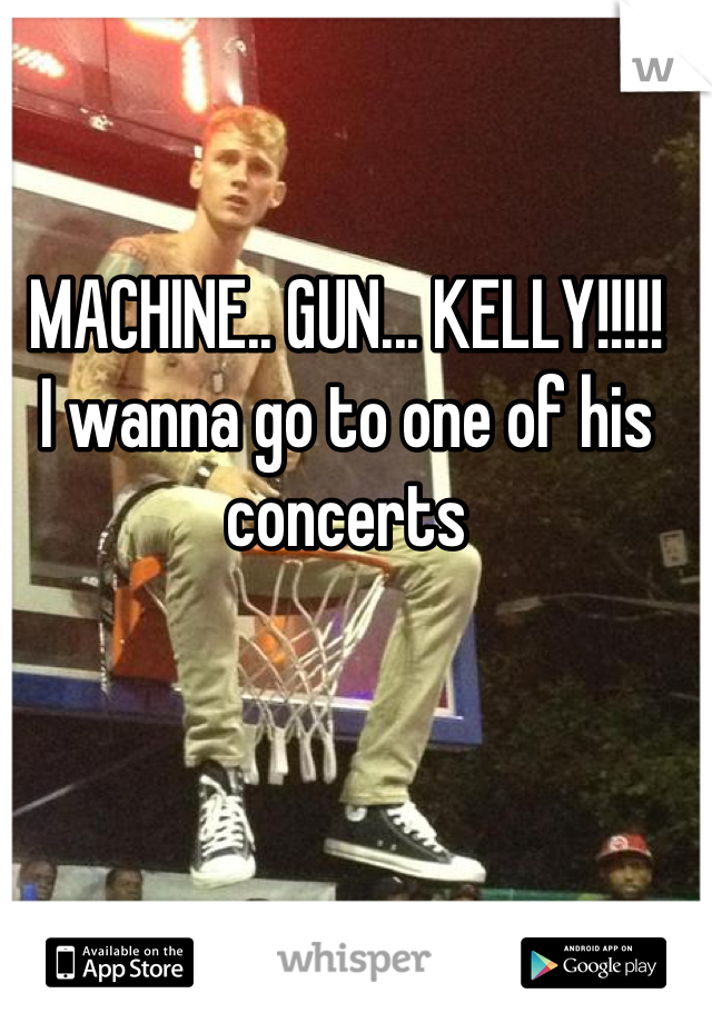 MACHINE.. GUN... KELLY!!!!! I wanna go to one of his concerts
