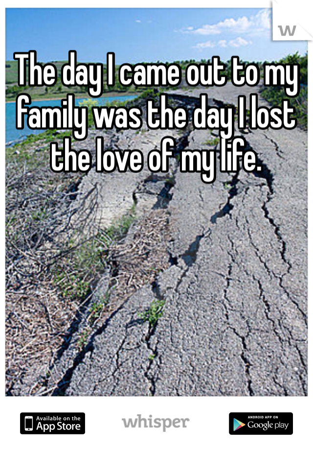 The day I came out to my family was the day I lost the love of my life.