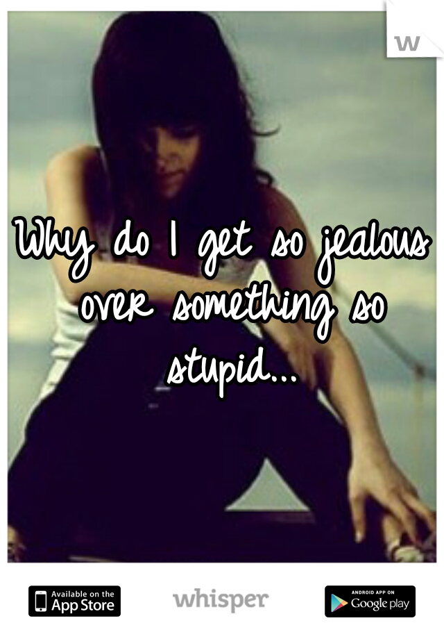 Why do I get so jealous over something so stupid...