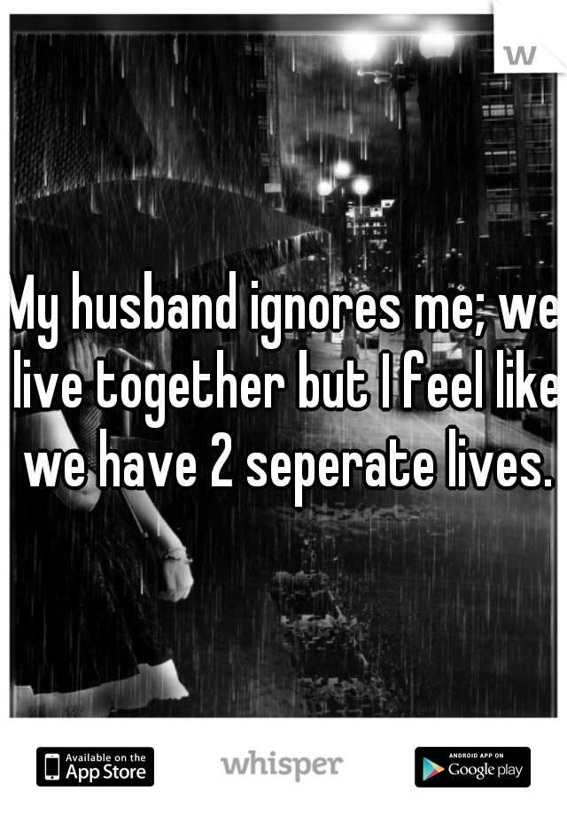 My husband ignores me; we live together but I feel like we have 2 seperate lives.