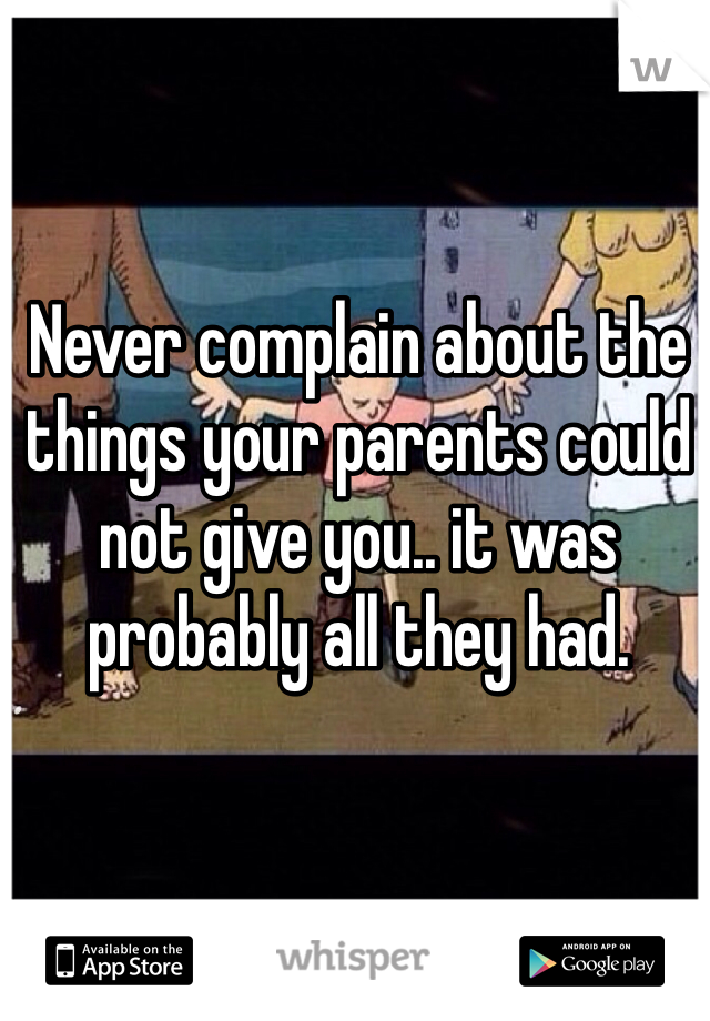 Never complain about the things your parents could not give you.. it was probably all they had.