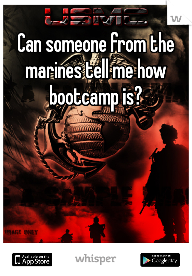 Can someone from the marines tell me how bootcamp is?