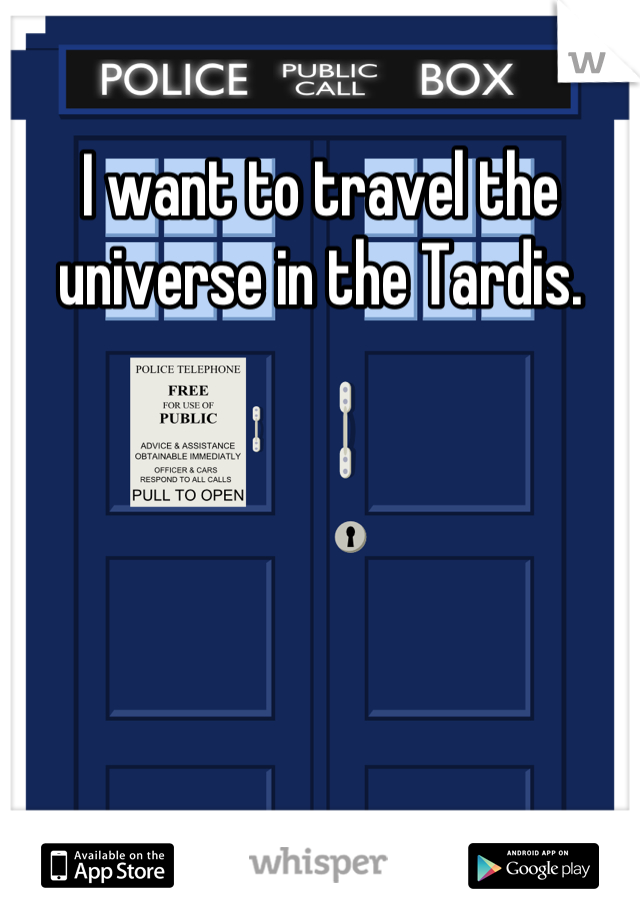 I want to travel the universe in the Tardis.