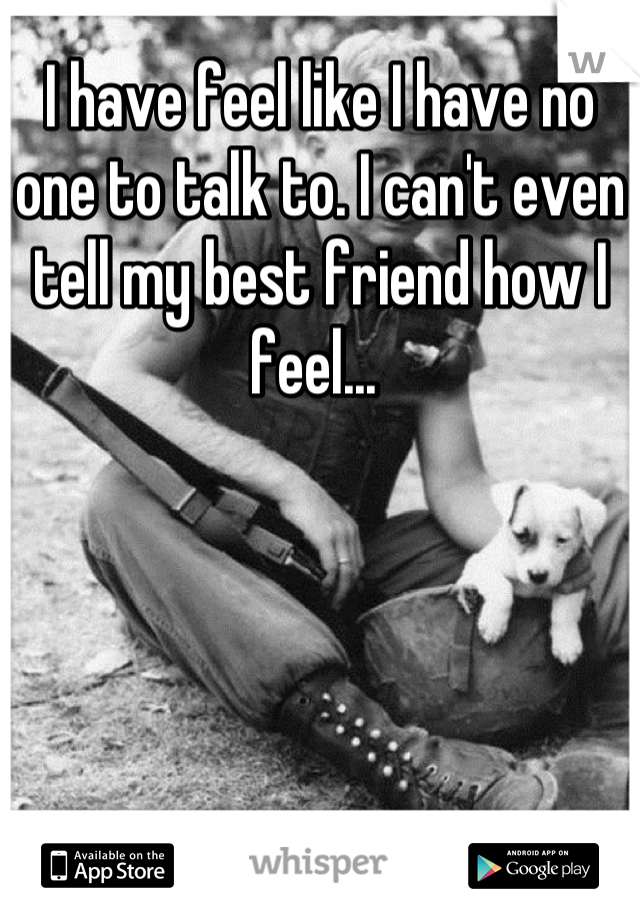 I have feel like I have no one to talk to. I can't even tell my best friend how I feel...