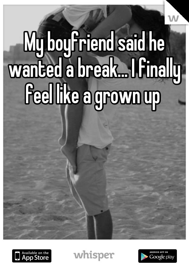 My boyfriend said he wanted a break... I finally feel like a grown up