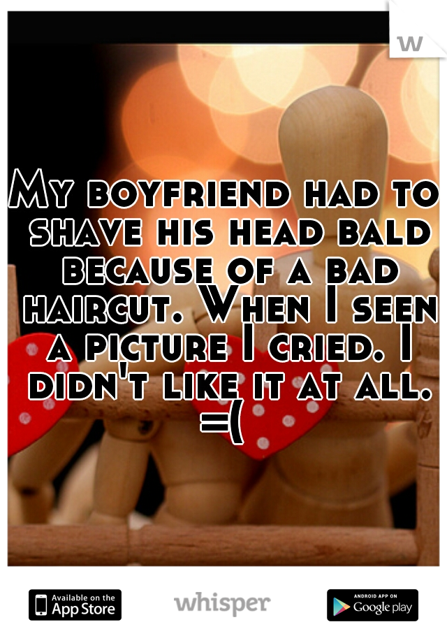 My boyfriend had to shave his head bald because of a bad haircut. When I seen a picture I cried. I didn't like it at all. =(