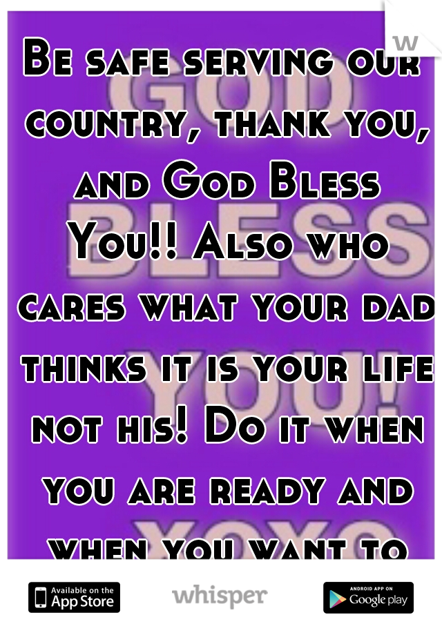Be safe serving our country, thank you, and God Bless You!! Also who cares what your dad thinks it is your life not his! Do it when you are ready and when you want to not when he wants you to.