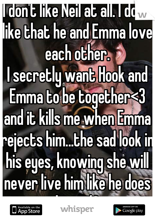 I don't like Neil at all. I don't like that he and Emma love each other.  I secretly want Hook and Emma to be together<3 and it kills me when Emma rejects him...the sad look in his eyes, knowing she will never live him like he does her </3