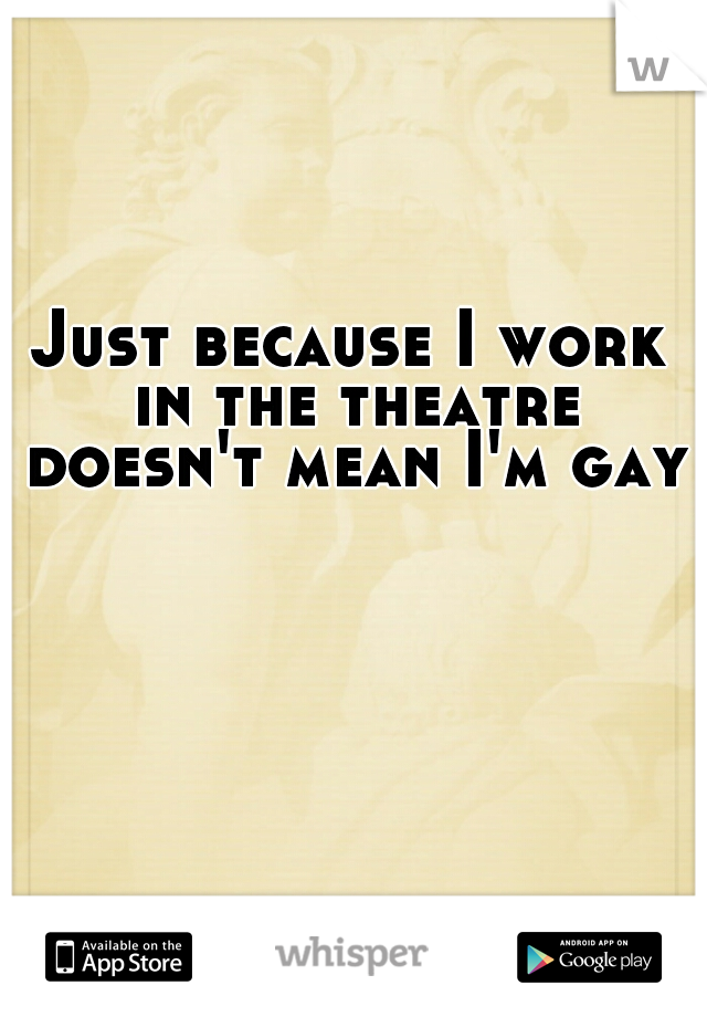 Just because I work in the theatre doesn't mean I'm gay!