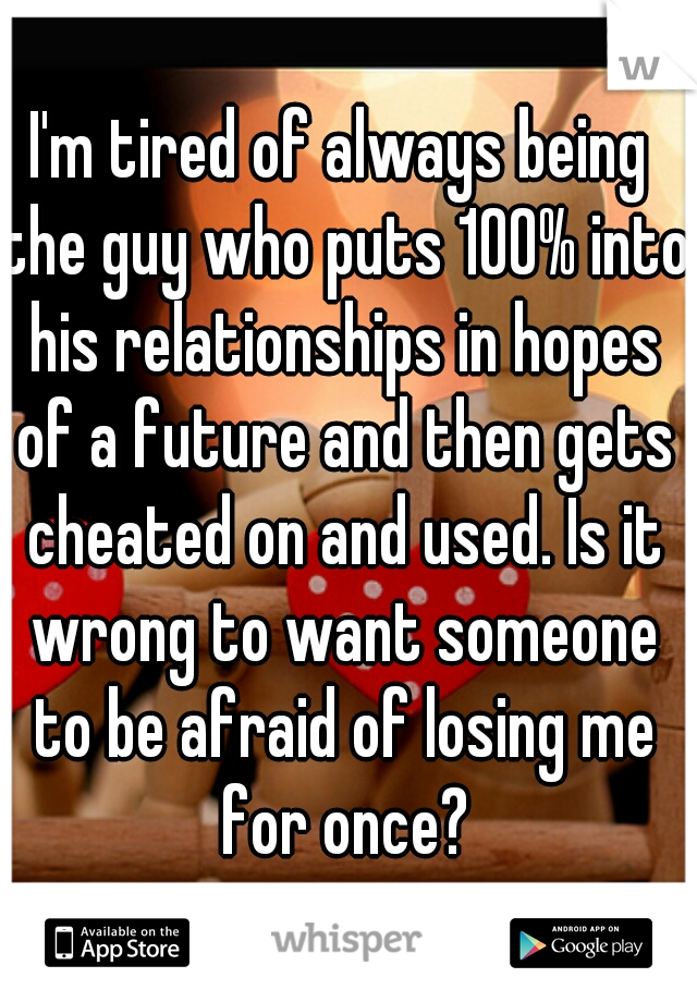 I'm tired of always being the guy who puts 100% into his relationships in hopes of a future and then gets cheated on and used. Is it wrong to want someone to be afraid of losing me for once?