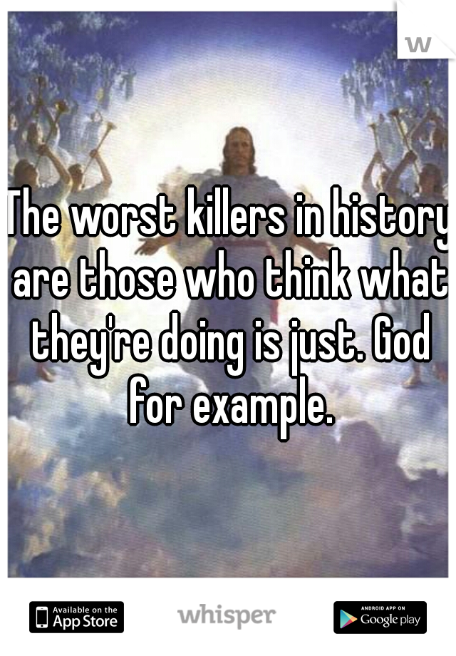The worst killers in history are those who think what they're doing is just. God for example.