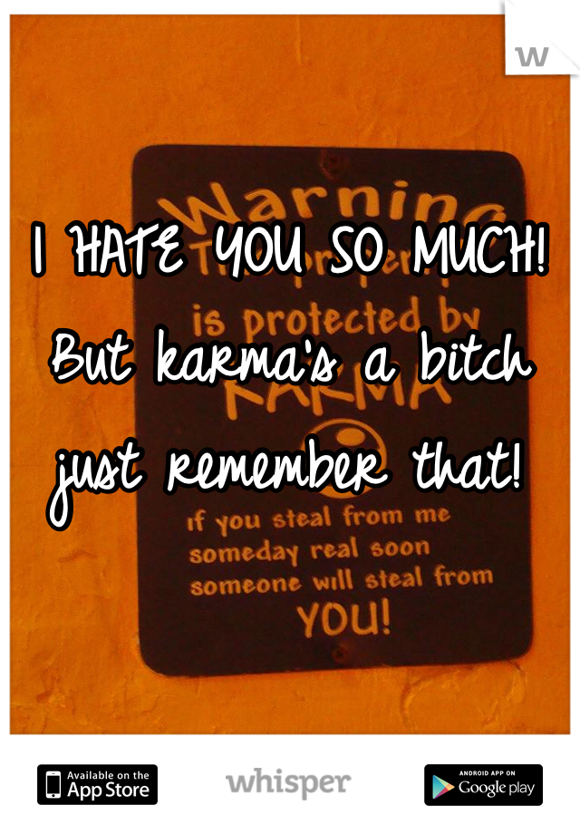 I HATE YOU SO MUCH!  But karma's a bitch just remember that!