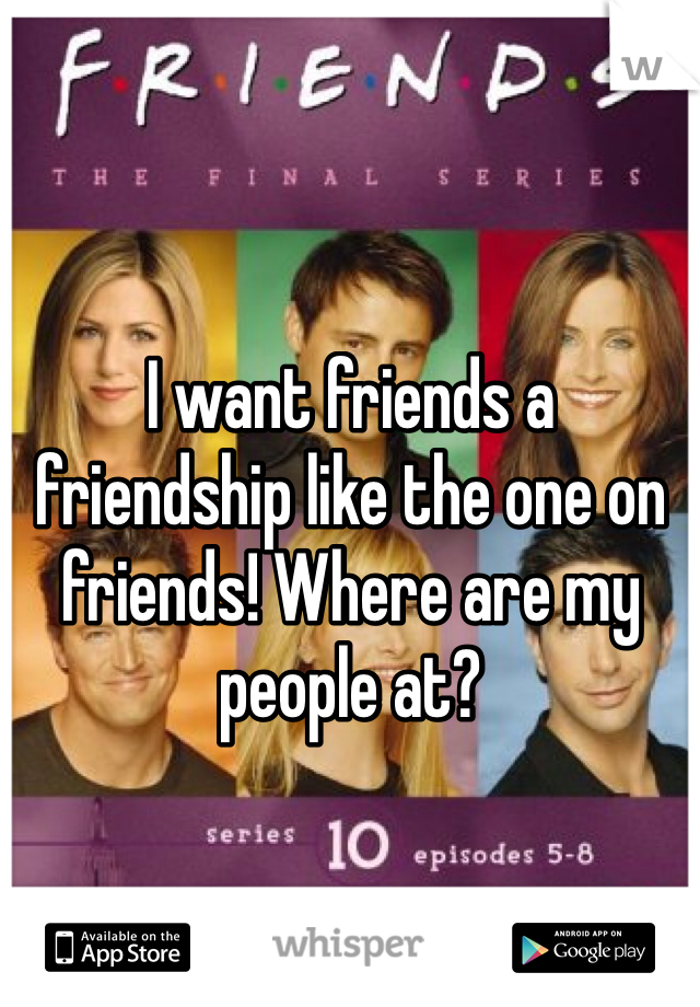 I want friends a friendship like the one on friends! Where are my people at?
