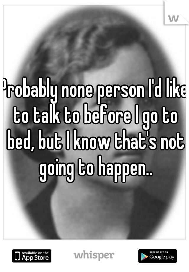 Probably none person I'd like to talk to before I go to bed, but I know that's not going to happen..